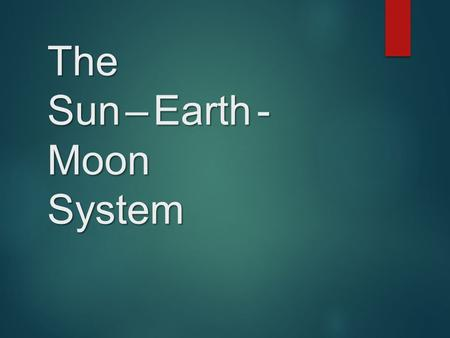 The Sun – Earth - Moon System. Eclipse The Earth–Moon–Sun System  The partial or complete obscuring, relative to a designated observer, of one celestial.