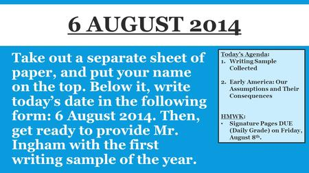 Take out a separate sheet of paper, and put your name on the top. Below it, write today's date in the following form: 6 August 2014. Then, get ready to.