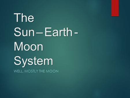 The Sun – Earth - Moon System WELL, MOSTLY THE MOON.