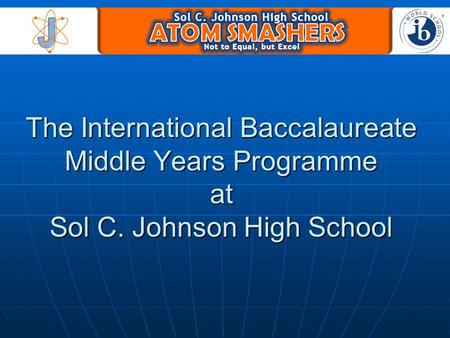 The International Baccalaureate Middle Years Programme at Sol C. Johnson High School.