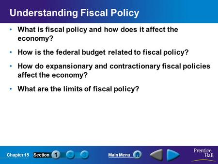 Chapter 15SectionMain Menu Understanding Fiscal Policy What is fiscal policy and how does it affect the economy? How is the federal budget related to fiscal.