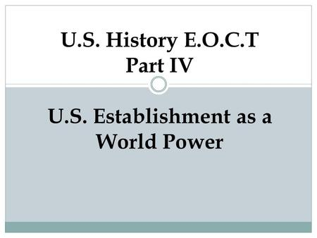 U.S. History E.O.C.T Part IV U.S. Establishment as a World Power.