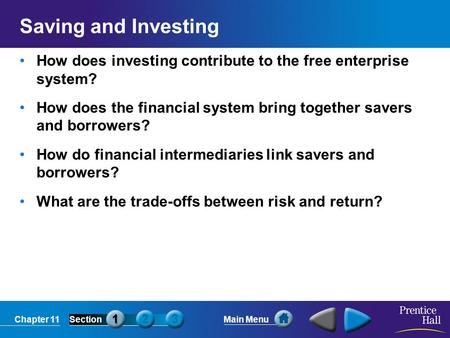 Chapter 11SectionMain Menu Saving and Investing How does investing contribute to the free enterprise system? How does the financial system bring together.