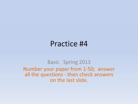 Practice #4 Basic Spring 2013 Number your paper from 1-50; answer all the questions - then check answers on the last slide.