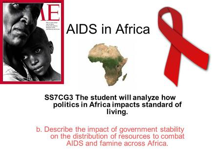 AIDS in Africa SS7CG3 The student will analyze how politics in Africa impacts standard of living. b. Describe the impact of government stability on the.
