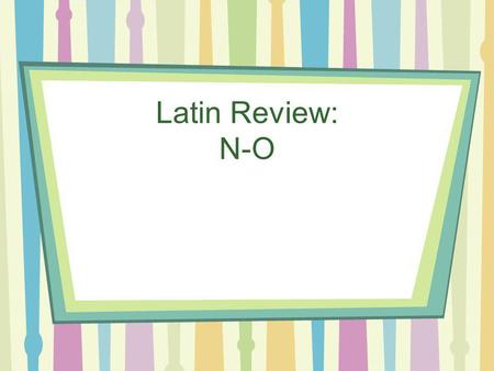 Latin Review: N-O Nomine By name, called Non iam No longer.