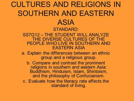 CULTURES AND RELIGIONS IN SOUTHERN AND EASTERN ASIA STANDARD: SS7G12 – THE STUDENT WILL ANALYZE THE DIVERSE CULTURES OF THE PEOPLE WHO LIVE IN SOUTHERN.