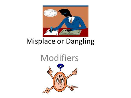 Misplace or Dangling Modifiers. What is a modifier? A modifier is a word or phrase that explains more about a noun in a sentence. Ex. The beautifully.