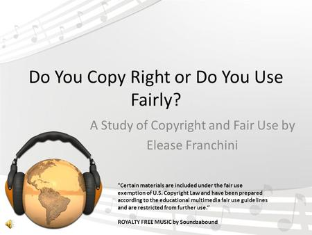 Do You Copy Right or Do You Use Fairly? A Study of Copyright and Fair Use by Elease Franchini Certain materials are included under the fair use exemption.