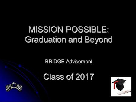 MISSION POSSIBLE: Graduation and Beyond BRIDGE Advisement Class of 2017.