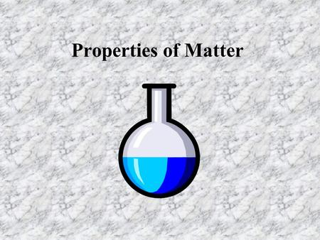 Properties of Matter. Matter nMatter is anything that has mass and takes up space. nMatter exists in many colors, shapes, textures and forms. nAll matter.