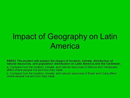Impact of Geography on Latin America SS6G3 The student will explain the impact of location, climate, distribution of natural resources, and population.