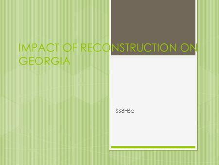 IMPACT OF RECONSTRUCTION ON GEORGIA SS8H6c Reconstruction-  The process the U. S. government used to readmit the Confederate states to the Union after.