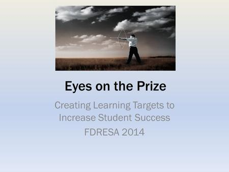 Eyes on the Prize Creating Learning Targets to Increase Student Success FDRESA 2014.