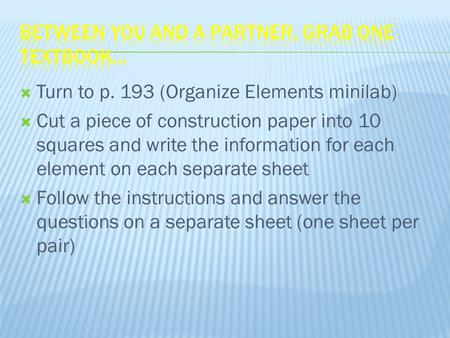  Turn to p. 193 (Organize Elements minilab)  Cut a piece of construction paper into 10 squares and write the information for each element on each separate.