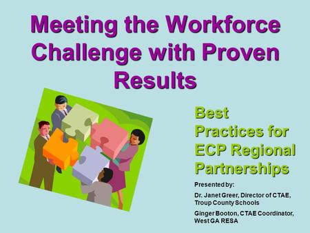Meeting the Workforce Challenge with Proven Results Best Practices for ECP Regional Partnerships Presented by: Dr. Janet Greer, Director of CTAE, Troup.
