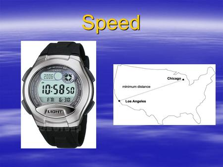 Speed. What is time?  A particular moment –10:25 and 15 secs  An interval of time –7pm to 7am.