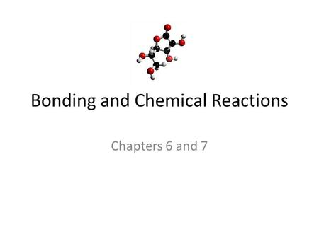 Bonding and Chemical Reactions Chapters 6 and 7. Compounds and Molecules Chemical structure: the arrangement of atoms in a substance Chemical Bond: forces.