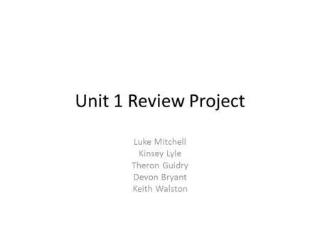 Unit 1 Review Project Luke Mitchell Kinsey Lyle Theron Guidry Devon Bryant Keith Walston.