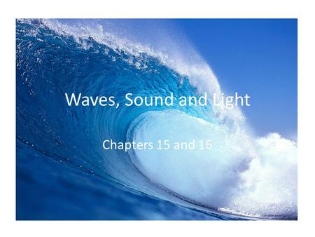 Waves, Sound and Light Chapters 15 and 16.