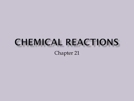 Chapter 21 Chemical reactions are taking place all around you and even within you. A chemical reaction is a change in which one or more substances are.