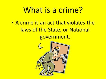 What is a crime? A crime is an act that violates the laws of the State, or National government.