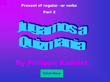 By Philippe Radelet Present of regular –ar verbs Part 2 Click Here.