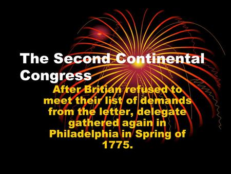 The Second Continental Congress After Britian refused to meet their list of demands from the letter, delegate gathered again in Philadelphia in Spring.