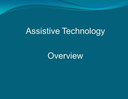 Assistive Technology Overview. What is Assistive Technology? Assistive technology (AT) is equipment or software that is used to increase, maintain, or.