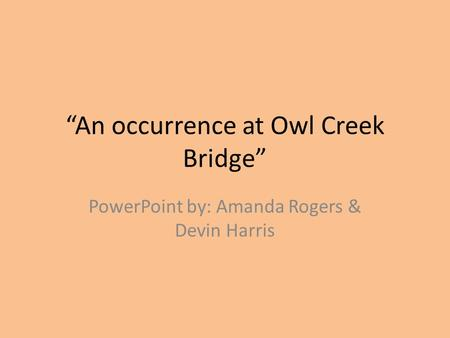 """An occurrence at Owl Creek Bridge"" PowerPoint by: Amanda Rogers & Devin Harris."