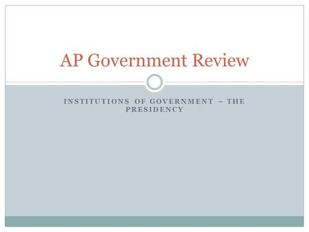 INSTITUTIONS OF GOVERNMENT – THE PRESIDENCY AP Government Review.