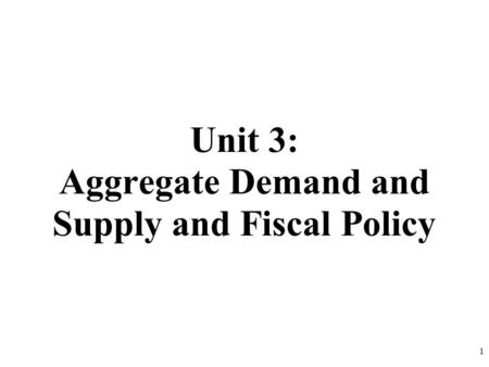 Unit 3: Aggregate Demand and Supply and Fiscal Policy 1.
