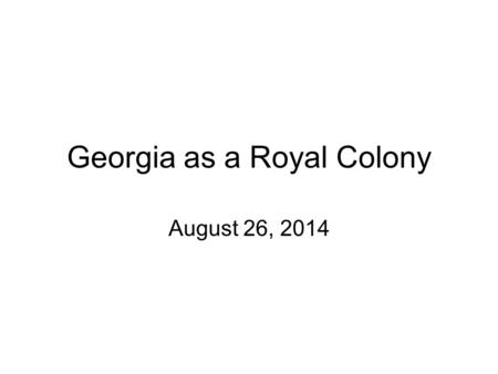 Georgia as a Royal Colony August 26, 2014. Remember… In ______, Georgia's Trustees returned their charter to King George II and became a ______________.