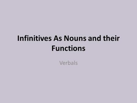 Infinitives As Nouns and their Functions Verbals.