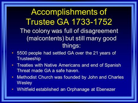 Accomplishments of Trustee GA 1733-1752 The colony was full of disagreement (malcontents) but still many good things: 5500 people had settled GA over the.