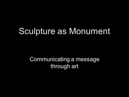 Sculpture as Monument Communicating a message through art.