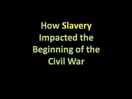 How Slavery Impacted the Beginning of the Civil War.