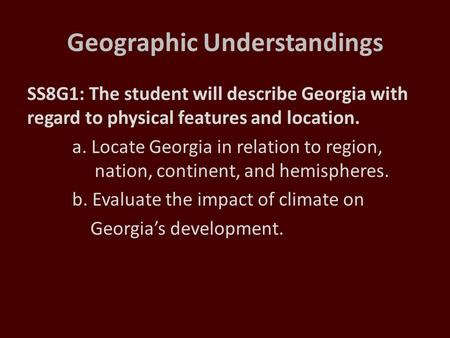 Geographic Understandings SS8G1: The student will describe Georgia with regard to physical features and location. a. Locate Georgia in relation to region,