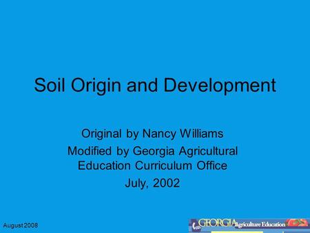 August 2008 Soil Origin and Development Original by Nancy Williams Modified by Georgia Agricultural Education Curriculum Office July, 2002.