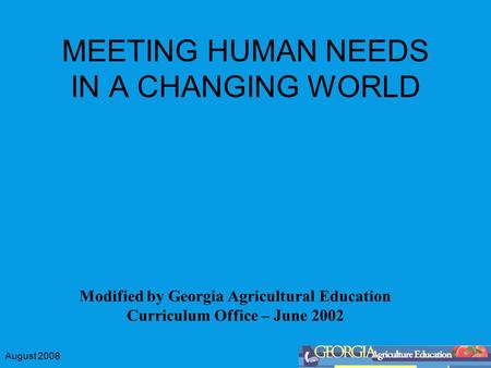 August 2008 MEETING HUMAN NEEDS IN A CHANGING WORLD Modified by Georgia Agricultural Education Curriculum Office – June 2002.