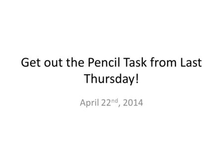 Get out the Pencil Task from Last Thursday! April 22 nd, 2014.
