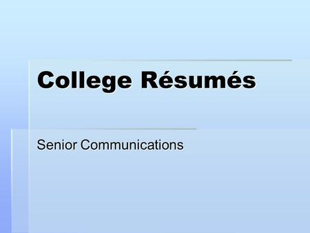 College Résumés Senior Communications. What is a résumé? One page advertisement.