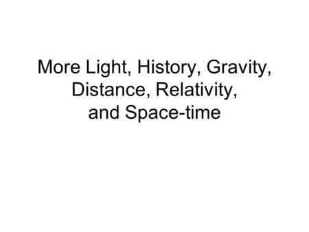 More Light, History, Gravity, Distance, Relativity, and Space-time.