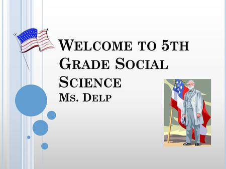 W ELCOME TO 5 TH G RADE S OCIAL S CIENCE M S. D ELP.