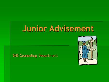 Junior Advisement SHS Counseling Department. Junior Advisement Agenda Welcome to Junior Advisement! We have a great deal of information to discuss. Topics.