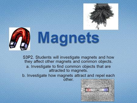 Magnets S3P2. Students will investigate magnets and how they affect other magnets and common objects. a. Investigate to find common objects that are attracted.