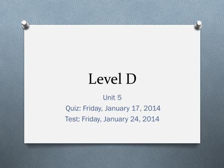 Level D Unit 5 Quiz: Friday, January 17, 2014 Test: Friday, January 24, 2014.