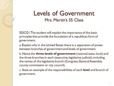 Levels of Government Mrs. Martin's SS Class SS3CG1 The student will explain the importance of the basic principles that provide the foundation of a republican.