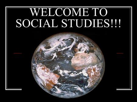 WELCOME TO SOCIAL STUDIES!!!. Why Study Social Studies? Who cares about the past anyway?