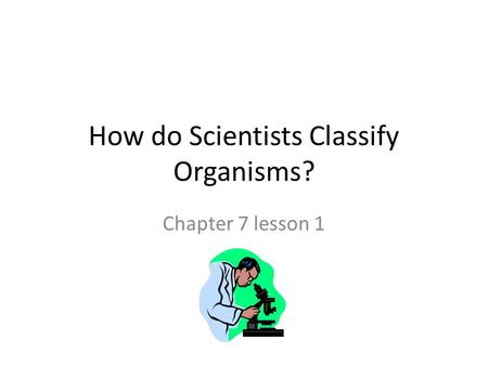 How do Scientists Classify Organisms? Chapter 7 lesson 1.